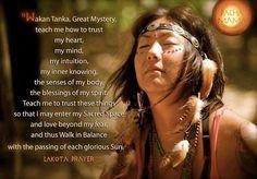 Wakan Tanka, grande mistério, ensina-me a confiar, meu coração, minha mente, minha intuição, meus conhecimento interior, os sentidos do meu corpo, as bênçãos do meu espírito. Ensina-me a confiar essas coisas para que eu possa entrar no meu espaço sagrado e amo além do meu medo e, assim, andar em equilíbrio com o passar de cada glorioso sol