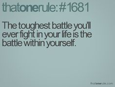 I know this is the hardest battle I'll ever fight and it's a battle that won't ever end..