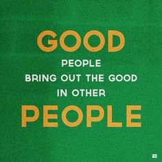 Good people bring out the goos in other people.