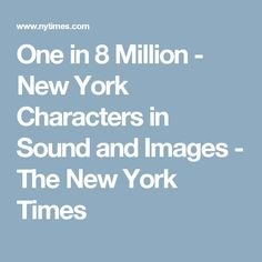 One in 8 Million - New York Characters in Sound and Images - The New York Times