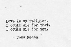 """Love is my religion, I could die for that. I could die for you."" - John Keats"