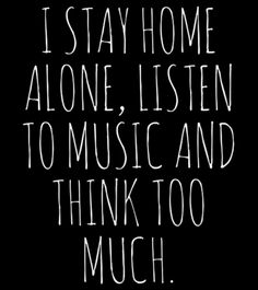 I stay home alone, listen to music and think too much. #storyofmylife
