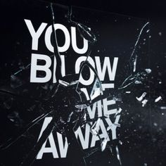 The words are being blown away by the explosion of the glass. Hence the metaphor of the words 'You Blow Me Away.'