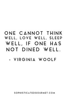 One cannot think well, love well, sleep well, if one has not dined well. - Virginia Woolf #foodquote #quote #wordsofwisdom #quotes