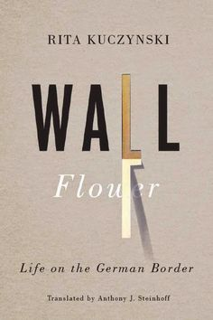 Wall Flower. Life on the German Border. Rita Kuczynski. Translated by Anthony J. Steinhoff. Cover design by David Drummond.