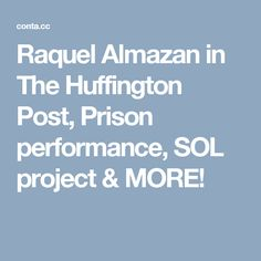 Raquel Almazan in The Huffington Post, Prison performance, publication & MORE! Prison, Public, Projects, Log Projects