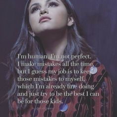 I'm human, I'm not perfect. I make mistakes all the time, but I guess my job is to keep those mistakes to myself, which I'm already fine doing and just try to be the best I can be fo those kids.    - Selena Gomez  #quote #quotes #cite #citation #citations #wisequotes #word #words #wisewords #saying