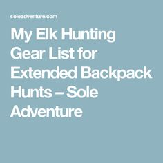 My Elk Hunting Gear List for Extended Backpack Hunts – Sole Adventure
