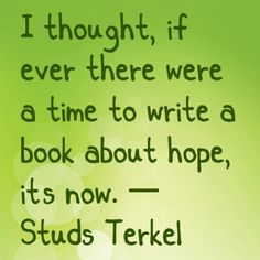 I thought, if ever there were a time to write a book about hope, it's now. — Studs Terkel