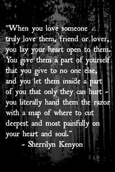 When you love someone … truly love them, friend or lover, you lay your heart open to them. You give them a part of yourself that you give to no one else, and you let them inside a part of you that only they can hurt - you literally hand them the razor with a map of where to cut deepest and most painfully on your heart and soul. - Sherrilyn Kenyon