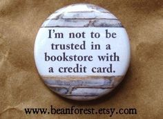 not to be trusted in a bookstore with a credit card - pinback button badge. $1.50, via Etsy.