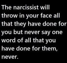Image may contain: text that says 'The narcissist will throw in your face all that they have done for you but never say one word of all that you have done for them, never. Narcissistic People, Narcissistic Behavior, Narcissistic Abuse Recovery, Narcissistic Personality Disorder, Narcissistic Sociopath, Narcissistic Mother, True Quotes, Funny Quotes, Trauma