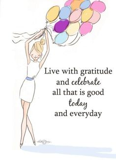 Live with gratitude and celebrate all that is good today and everyday.