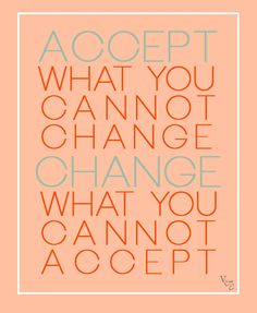 Accept what you cannot change, change what you cannot accept.