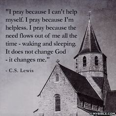C S Lewis: I pray because I can't help myself.