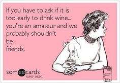 If you have to ask if it is too early to drink wine... | eCards