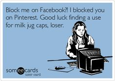 Block me on Facebook?! I blocked you on Pinterest. Good luck finding a use for milk jug caps, loser.
