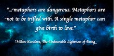 """""""... metaphors are dangerous. Metaphors are not to be trifled with. A single metaphor can give birth to love"""" -Milan Kundera, The Unbearable Lightness of Being"""