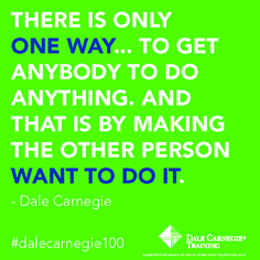 There is only one way...to get anybody to do anything and this is by making the other person want to do it.- Dale Carnegie.  Learn how to be a better Leader.