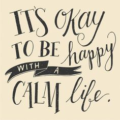 It's okay to be happy with a calm life. Lettering by whimsy + wild Life Quotes Love, Great Quotes, Quotes To Live By, Inspirational Quotes, Quote Life, Life Motto, Motivational Quotes, The Words, Cool Words