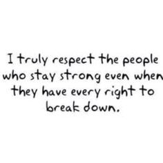 I truly respect the people who stay strong even when they have every right to break down. If you live with illness. . .  you are one of them! (and it is ok to break down now and then!)