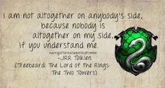 Slytherin: I am not altogether on anybody's side, because nobody is altogether on my side, if you understand me