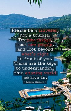 Please be a traveler, not a tourist. Try new things, meet new people and look beyond what's right in front of you.