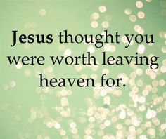 Jesus Thought You Were Worth Leaving Heaven For.