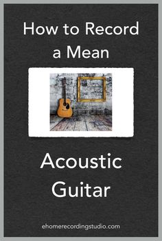 How to Record a Mean Acoustic Guitar http://ehomerecordingstudio.com/recording-acoustic-guitar/