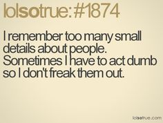 I remember too many small details about people. Sometimes I have to play dumb..