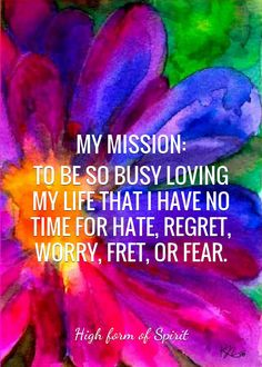 MY MISSION: TO BE SO BUSY LOVING MY LIFE THAT I HAVE NO TIME FOR HATE, REGRET, WORRY, FRET, OR FEAR