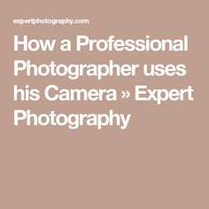 How a Professional Photographer uses his Camera » Expert Photography