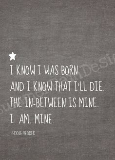 """""""I know I was born and I know that I'll die. The in-between is mine. I am mine."""" One of the best songs by pearl jam! Great Quotes, Quotes To Live By, Inspirational Quotes, Pearl Jam Tattoo, Lyric Quotes, Me Quotes, Jam Songs, Ed Vedder, This Is Your Life"""