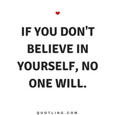 Believe in Yourself Quotes If you don't believe in yourself, no one will.