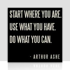 """Start where you are. Use what you have. Do what you can."" Arthur Ashe #quote"