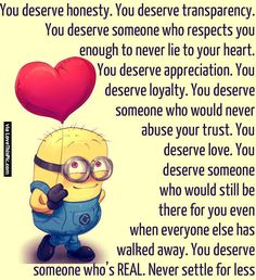 You deserve honesty. You deserve transparency. You deserve someone who respects you enough to never lie to your heart. You deserve appreciation. You deserve loyalty. You deserve someone who would never abuse your trust. You deserve someone who would still be there for you even when everyone else has walked away. You deserve someone who's REAL. Never settle for less.