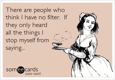 There are people who think I have no filter. If they only heard all the things I stop myself from saying...