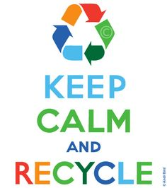 KEEP CALM AND RECYCLE . . . Because Reduce, Re-Use and Recycle, Is Always a Great Idea . . .  LET'S SAVE OUR PLANET !!