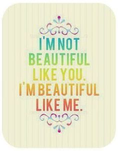 "I'm not beautiful like you, I'm beautiful like me"" - I am so excited to figure out ways to teach this to my baby girl!"