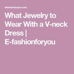 What Jewelry to Wear With a V-neck Dress | E-fashionforyou