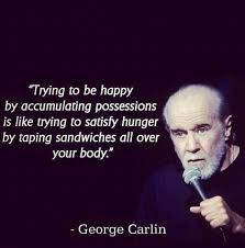 George Carlin line about possessions and happiness.