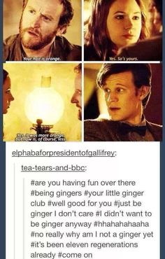 And 12 isn't even ginger. I will bet money that when Doctor Who (the show bc his name is the Doctor) finishes and we are on our last Doctor, he will be ginger, and we will all know this is the end Doctor Who, Eleventh Doctor, Virginia Woolf, Geronimo, Tardis, Space Man, Don't Blink, Matt Smith, David Tennant