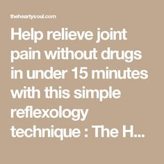 Help relieve joint pain without drugs in under 15 minutes with this simple reflexology technique : The Hearty Soul