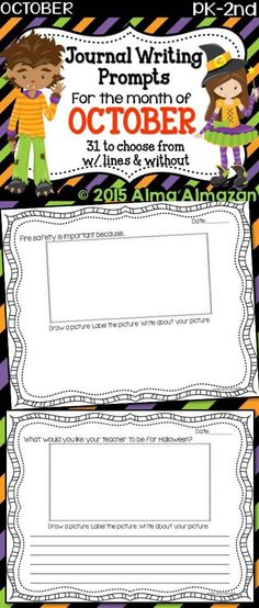 Journal Writing Prompts for the Month of October PreK-2nd --31 October writing prompts for PreK-2nd grade kiddos. With lines & without. 62 pages. Not all of the prompts are about Halloween… I have a few on fire prevention, Christopher Columbus, reptiles and a few others. Alma Almazan