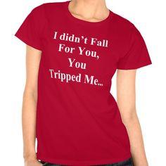 I DIDN'T FALL FOR YOU, YOU TRIPPED ME SHIRT
