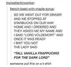 tall vanilla frappucino for the dark lord. yes on a shirt plez Harry Potter Universal, Harry Potter Fandom, Harry Potter Memes, Hogwarts, Lord Voldemort, Dark Lord, Drarry, Fantastic Beasts, Tumblr Funny