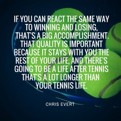 You have no idea how much this has changed my perspective on tennis and match play. We'd be a whole lot happier if all my teammates applied this. Chris Evert Quote from Tennis Fixation.