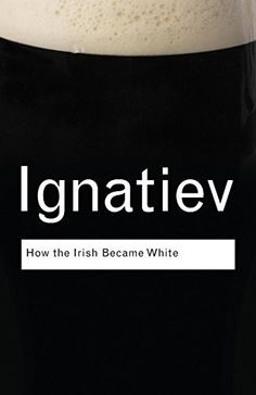 How the Irish Became White (Routledge Classics) --More slander against the Irish. Oh boy!