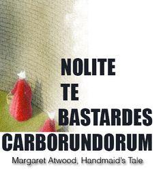 """Nolite te bastardes Carborundorum"" Margaret Atwood's The Handmaid's Tale"