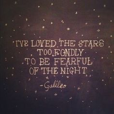 I've loved the stars too fondly to be fearful of the night.  -Galileo